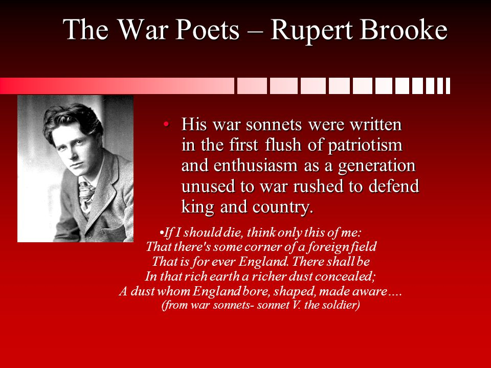The War Poets – Rupert Brooke His war sonnets were written in the first flush of patriotism and enthusiasm as a generation unused to war rushed to defend king and country.His war sonnets were written in the first flush of patriotism and enthusiasm as a generation unused to war rushed to defend king and country.