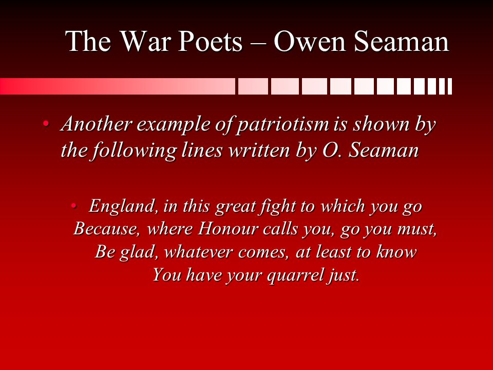 The War Poets – Owen Seaman Another example of patriotism is shown by the following lines written by O.