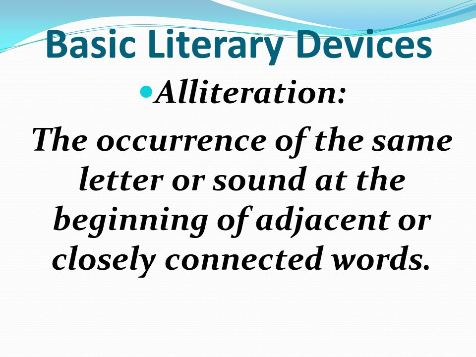 Basic Literary Devices Alliteration: The occurrence of the same letter or sound at the beginning of adjacent or closely connected words.