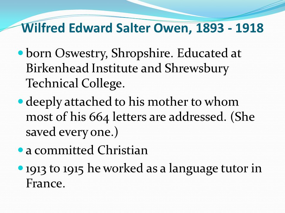 Wilfred Edward Salter Owen, 1893 - 1918 born Oswestry, Shropshire. Educated at Birkenhead Institute and Shrewsbury Technical College. deeply attached