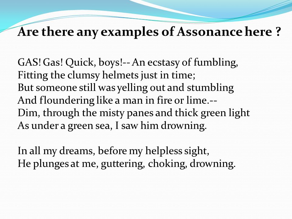 Are there any examples of Assonance here ? GAS! Gas! Quick, boys!-- An ecstasy of fumbling, Fitting the clumsy helmets just in time; But someone still
