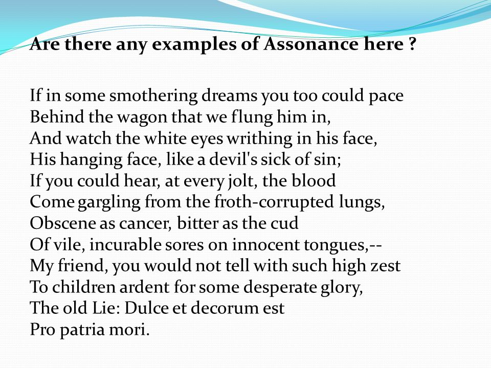 Are there any examples of Assonance here ? If in some smothering dreams you too could pace Behind the wagon that we flung him in, And watch the white