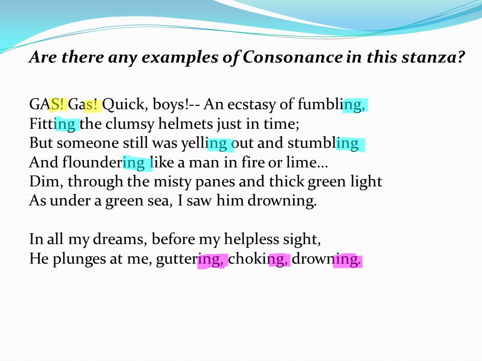Are there any examples of Consonance in this stanza? GAS! Gas! Quick, boys!-- An ecstasy of fumbling, Fitting the clumsy helmets just in time; But som