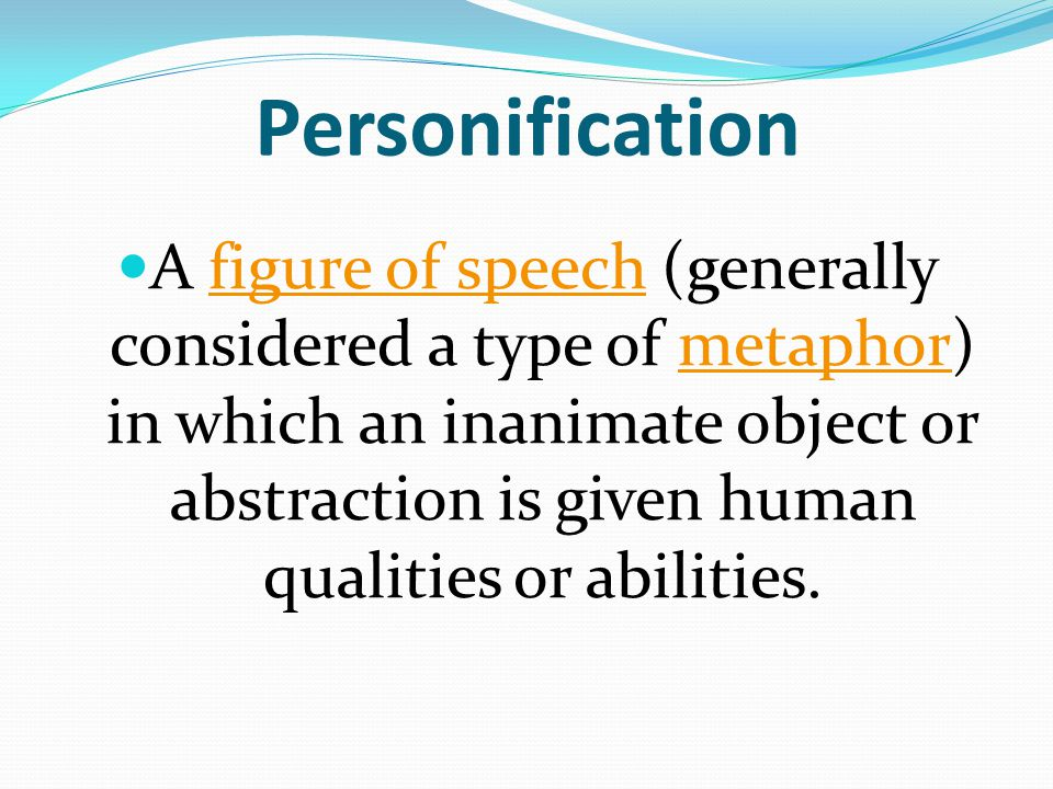 Personification A figure of speech (generally considered a type of metaphor) in which an inanimate object or abstraction is given human qualities or a