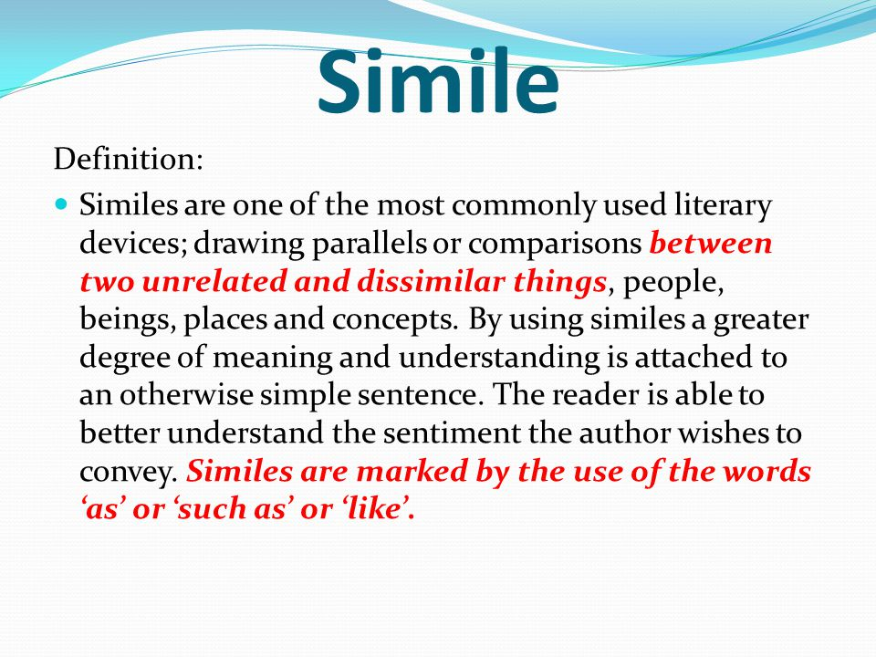 Simile Definition: Similes are one of the most commonly used literary devices; drawing parallels or comparisons between two unrelated and dissimilar things, people, beings, places and concepts.