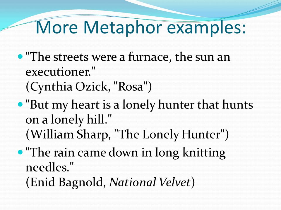 More Metaphor examples: The streets were a furnace, the sun an executioner. (Cynthia Ozick, Rosa ) But my heart is a lonely hunter that hunts on a lonely hill. (William Sharp, The Lonely Hunter ) The rain came down in long knitting needles. (Enid Bagnold, National Velvet)
