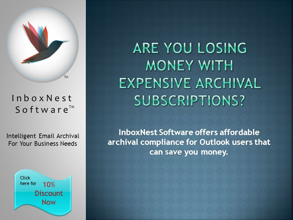 I n b o x N e s t S o f t w a r e TM Intelligent Email Archival For Your Business Needs 10% Discount Now Click here for Click here for TM save InboxNest Software offers affordable archival compliance for Outlook users that can save you money.