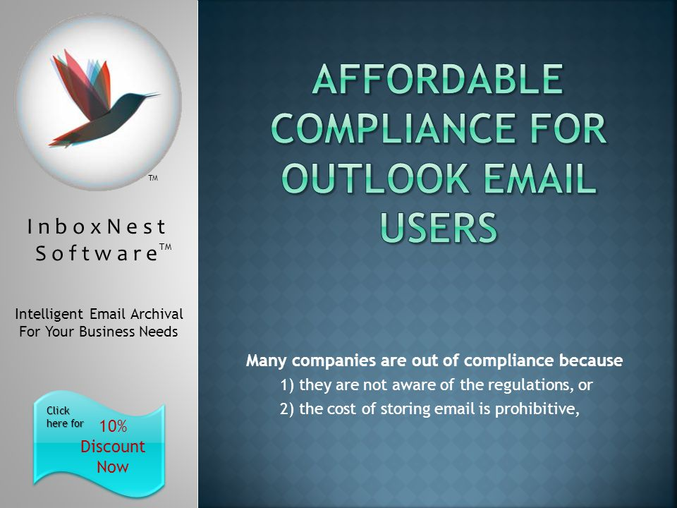 I n b o x N e s t S o f t w a r e TM Intelligent Email Archival For Your Business Needs 10% Discount Now Click here for Click here for TM Many companies are out of compliance because 1) they are not aware of the regulations, or 2) the cost of storing email is prohibitive,