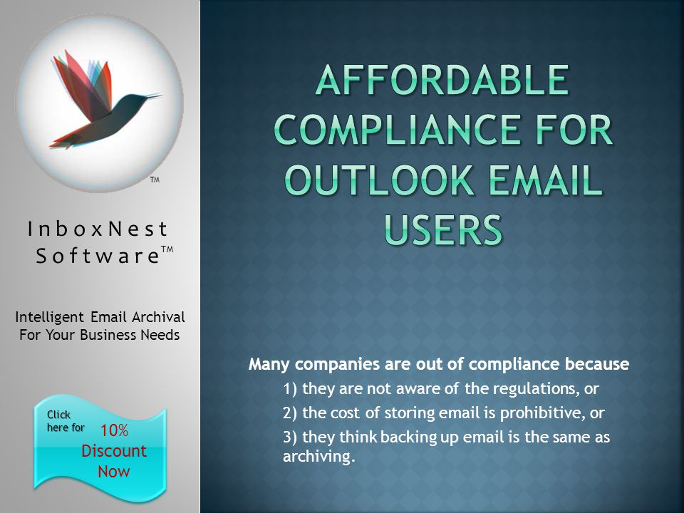 I n b o x N e s t S o f t w a r e TM Intelligent Email Archival For Your Business Needs 10% Discount Now Click here for Click here for TM Many companies are out of compliance because 1) they are not aware of the regulations, or 2) the cost of storing email is prohibitive, or 3) they think backing up email is the same as archiving.