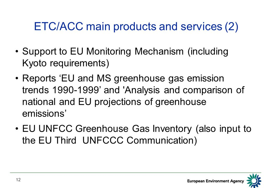 12 ETC/ACC main products and services (2) Support to EU Monitoring Mechanism (including Kyoto requirements) Reports 'EU and MS greenhouse gas emission trends 1990-1999' and Analysis and comparison of national and EU projections of greenhouse emissions' EU UNFCC Greenhouse Gas Inventory (also input to the EU Third UNFCCC Communication)
