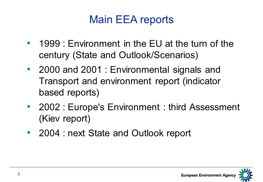5 Main EEA reports 1999 : Environment in the EU at the turn of the century (State and Outlook/Scenarios) 2000 and 2001 : Environmental signals and Transport and environment report (indicator based reports) 2002 : Europe s Environment : third Assessment (Kiev report) 2004 : next State and Outlook report