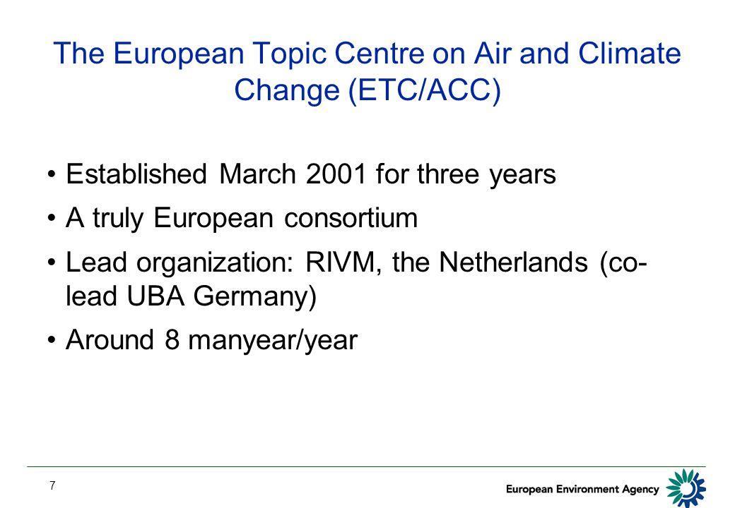 7 The European Topic Centre on Air and Climate Change (ETC/ACC) Established March 2001 for three years A truly European consortium Lead organization: RIVM, the Netherlands (co- lead UBA Germany) Around 8 manyear/year