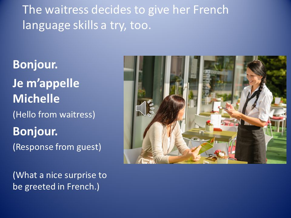 At the Restaurant The hostess hears a customer speaking French and decides to take a chance and welcome her in French.