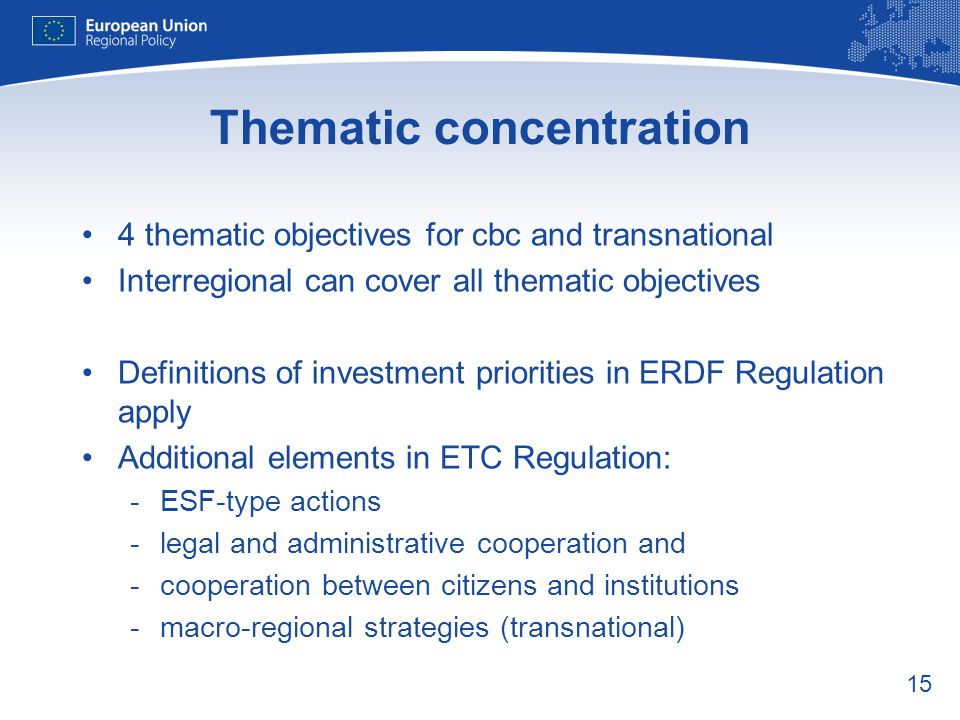 15 Thematic concentration 4 thematic objectives for cbc and transnational Interregional can cover all thematic objectives Definitions of investment pr