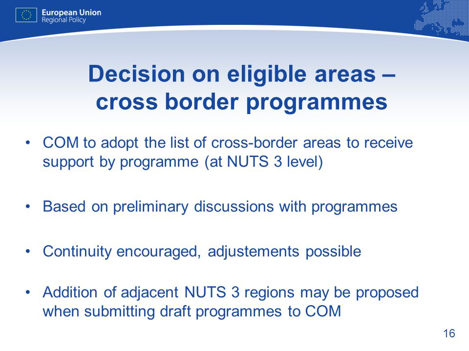 16 Decision on eligible areas – cross border programmes COM to adopt the list of cross-border areas to receive support by programme (at NUTS 3 level)