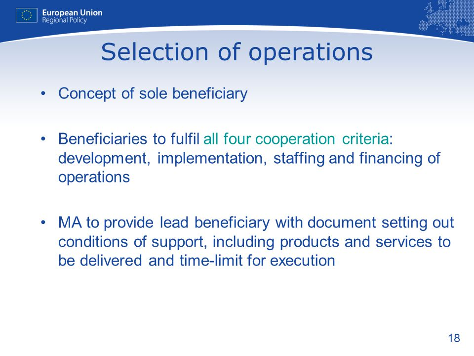 18 Selection of operations Concept of sole beneficiary Beneficiaries to fulfil all four cooperation criteria: development, implementation, staffing and financing of operations MA to provide lead beneficiary with document setting out conditions of support, including products and services to be delivered and time-limit for execution