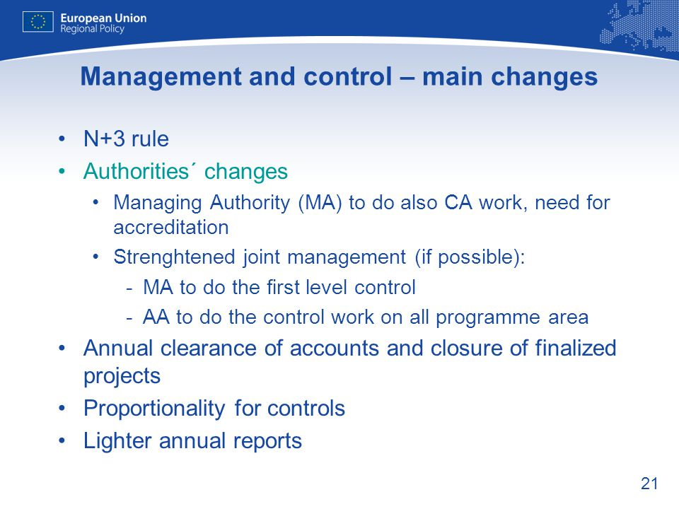 21 Management and control – main changes N+3 rule Authorities´ changes Managing Authority (MA) to do also CA work, need for accreditation Strenghtened