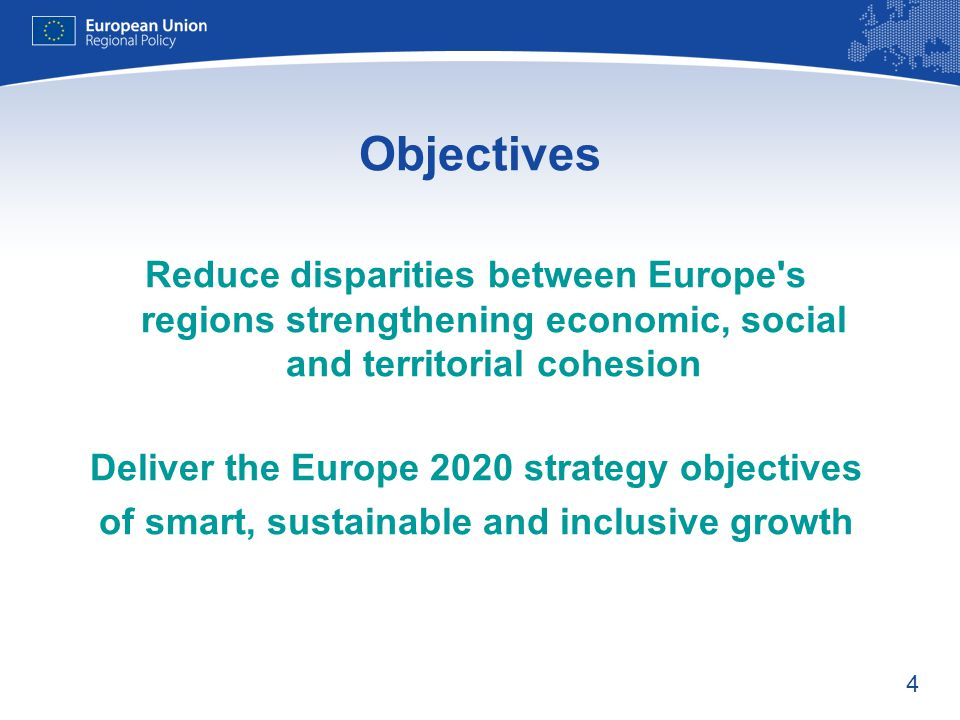 4 Objectives Reduce disparities between Europe's regions strengthening economic, social and territorial cohesion Deliver the Europe 2020 strategy obje