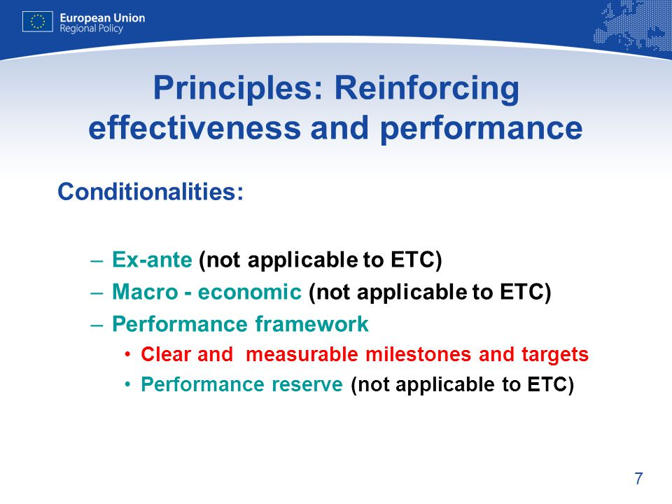 7 Principles: Reinforcing effectiveness and performance Conditionalities: –Ex-ante (not applicable to ETC) –Macro - economic (not applicable to ETC) –Performance framework Clear and measurable milestones and targets Performance reserve (not applicable to ETC)