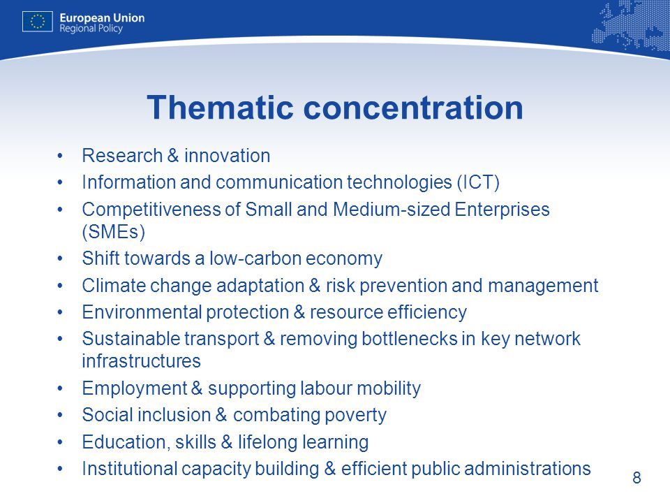 8 Thematic concentration Research & innovation Information and communication technologies (ICT) Competitiveness of Small and Medium-sized Enterprises (SMEs) Shift towards a low-carbon economy Climate change adaptation & risk prevention and management Environmental protection & resource efficiency Sustainable transport & removing bottlenecks in key network infrastructures Employment & supporting labour mobility Social inclusion & combating poverty Education, skills & lifelong learning Institutional capacity building & efficient public administrations