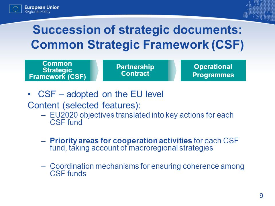 9 Succession of strategic documents: Common Strategic Framework (CSF) CSF – adopted on the EU level Content (selected features): –EU2020 objectives translated into key actions for each CSF fund –Priority areas for cooperation activities for each CSF fund, taking account of macroregional strategies –Coordination mechanisms for ensuring coherence among CSF funds Operational Programmes Partnership Contract Common Strategic Framework (CSF)