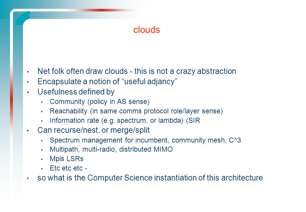 clouds Net folk often draw clouds - this is not a crazy abstraction Encapsulate a notion of useful adjancy Usefulness defined by Community (policy in AS sense) Reachability (in same comms protocol role/layer sense) Information rate (e.g.