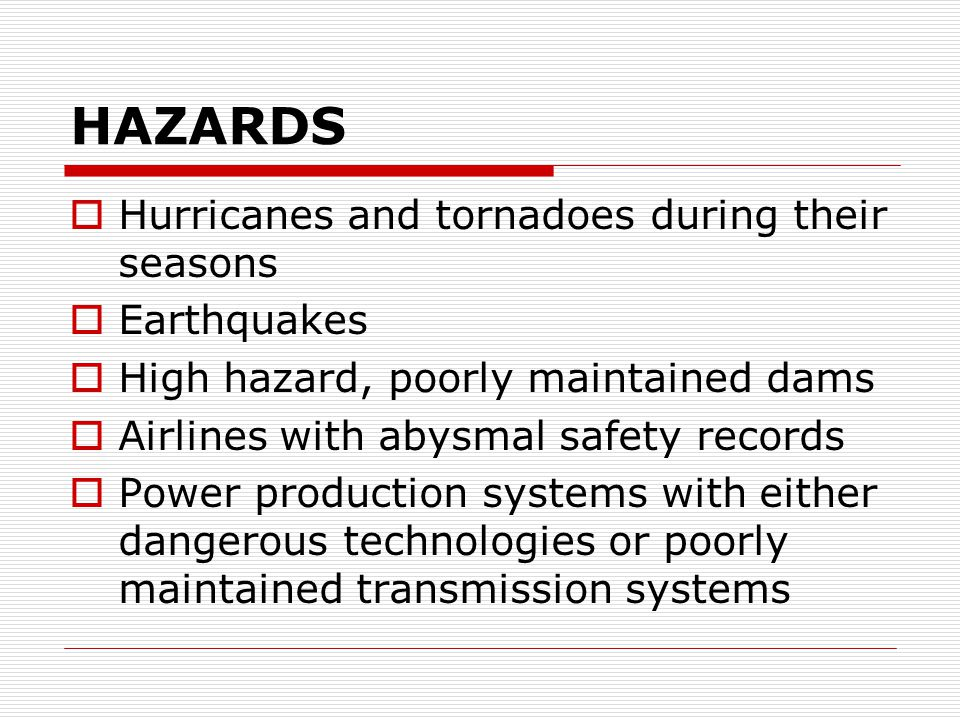 HAZARDS  Hurricanes and tornadoes during their seasons  Earthquakes  High hazard, poorly maintained dams  Airlines with abysmal safety records  Power production systems with either dangerous technologies or poorly maintained transmission systems