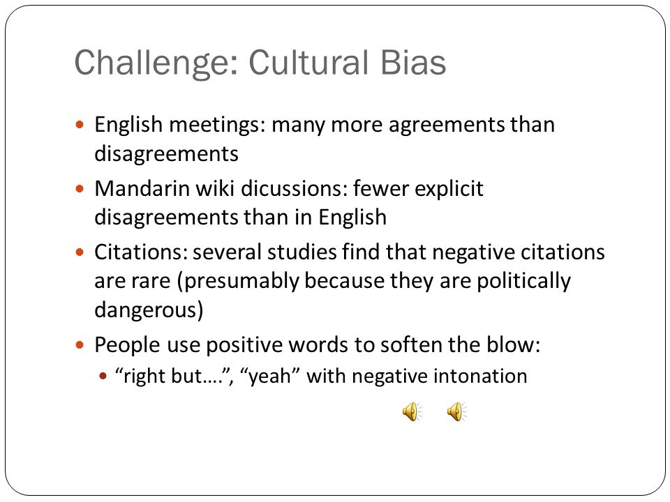 Challenge: Cultural Bias English meetings: many more agreements than disagreements Mandarin wiki dicussions: fewer explicit disagreements than in English Citations: several studies find that negative citations are rare (presumably because they are politically dangerous) People use positive words to soften the blow: right but…. , yeah with negative intonation