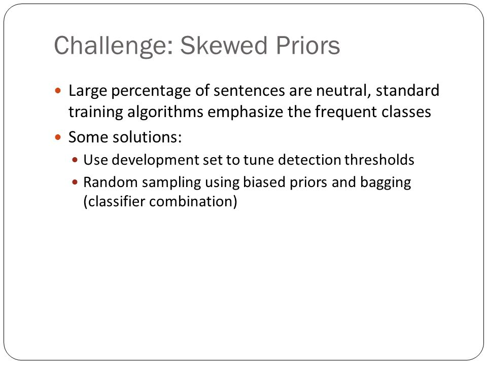 Challenge: Skewed Priors Large percentage of sentences are neutral, standard training algorithms emphasize the frequent classes Some solutions: Use development set to tune detection thresholds Random sampling using biased priors and bagging (classifier combination)