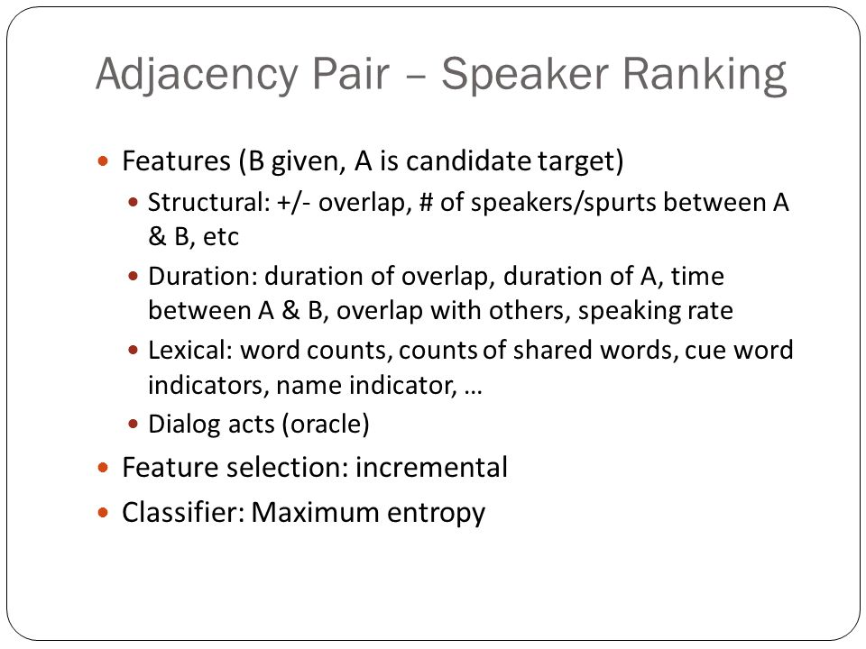 Adjacency Pair – Speaker Ranking Features (B given, A is candidate target) Structural: +/- overlap, # of speakers/spurts between A & B, etc Duration: duration of overlap, duration of A, time between A & B, overlap with others, speaking rate Lexical: word counts, counts of shared words, cue word indicators, name indicator, … Dialog acts (oracle) Feature selection: incremental Classifier: Maximum entropy