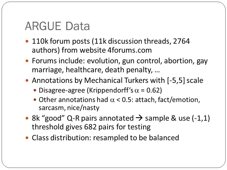 ARGUE Data 110k forum posts (11k discussion threads, 2764 authors) from website 4forums.com Forums include: evolution, gun control, abortion, gay marriage, healthcare, death penalty, … Annotations by Mechanical Turkers with [-5,5] scale Disagree-agree (Krippendorff's  = 0.62) Other annotations had  < 0.5: attach, fact/emotion, sarcasm, nice/nasty 8k good Q-R pairs annotated  sample & use (-1,1) threshold gives 682 pairs for testing Class distribution: resampled to be balanced