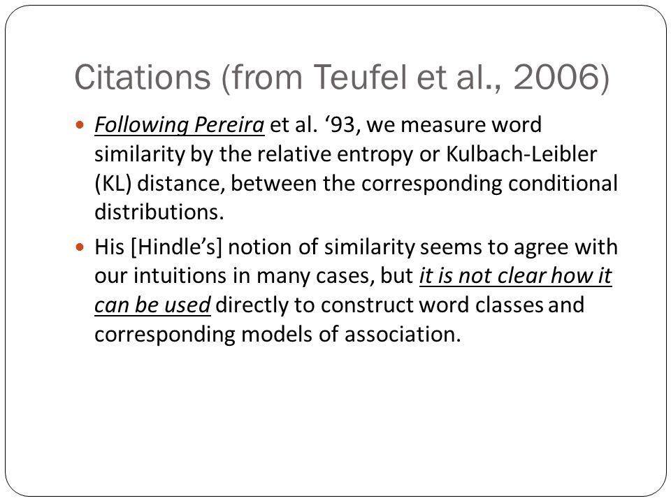 Citations (from Teufel et al., 2006) Following Pereira et al. '93, we measure word similarity by the relative entropy or Kulbach-Leibler (KL) distance
