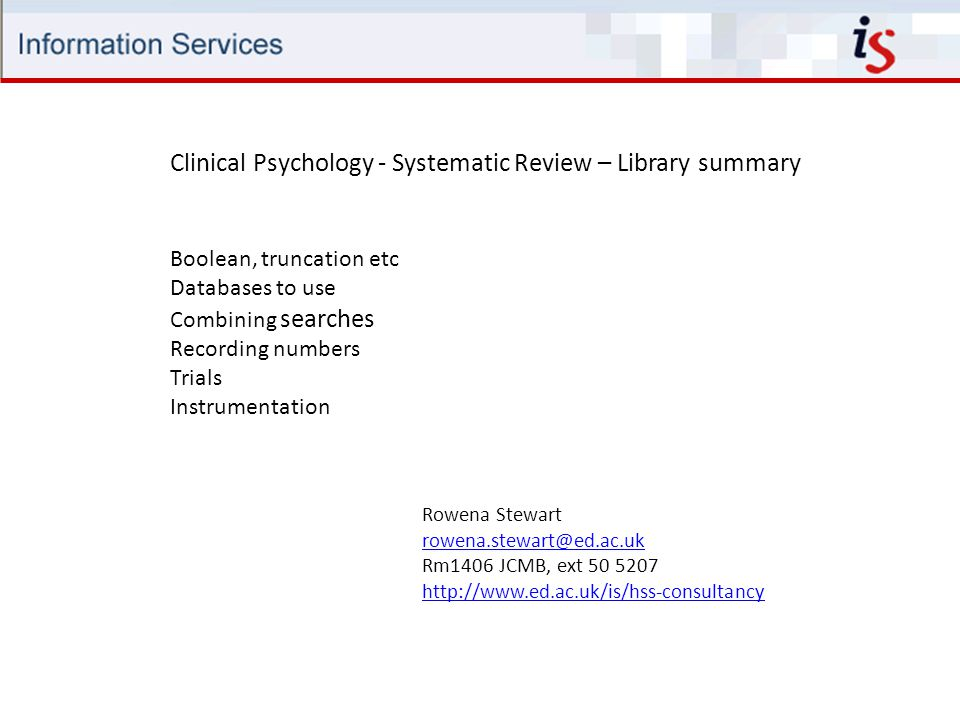 Rowena Stewart rowena.stewart@ed.ac.uk Rm1406 JCMB, ext 50 5207 http://www.ed.ac.uk/is/hss-consultancy Boolean, truncation etc Databases to use Combining searches Recording numbers Trials Instrumentation Clinical Psychology - Systematic Review – Library summary