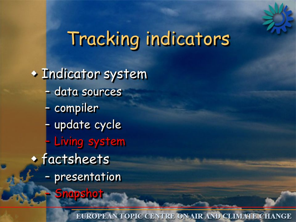 EUROPEAN TOPIC CENTRE ON AIR AND CLIMATE CHANGE Tracking indicators wIndicator system –data sources –compiler –update cycle –Living system wfactsheets –presentation –Snapshot wIndicator system –data sources –compiler –update cycle –Living system wfactsheets –presentation –Snapshot