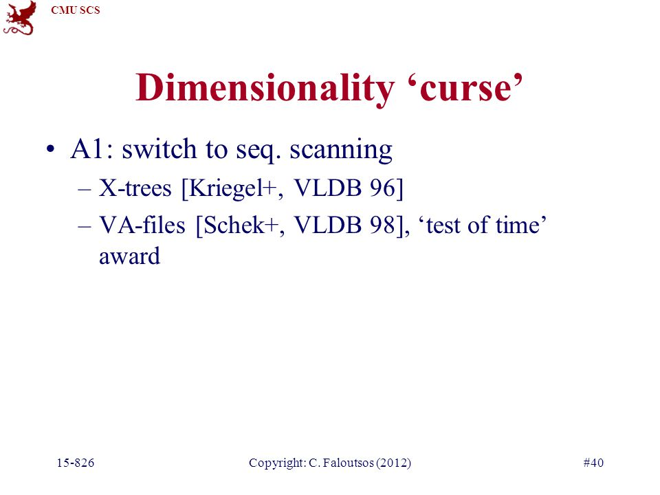 CMU SCS Copyright: C. Faloutsos (2012)#40 Dimensionality 'curse' A1: switch to seq.
