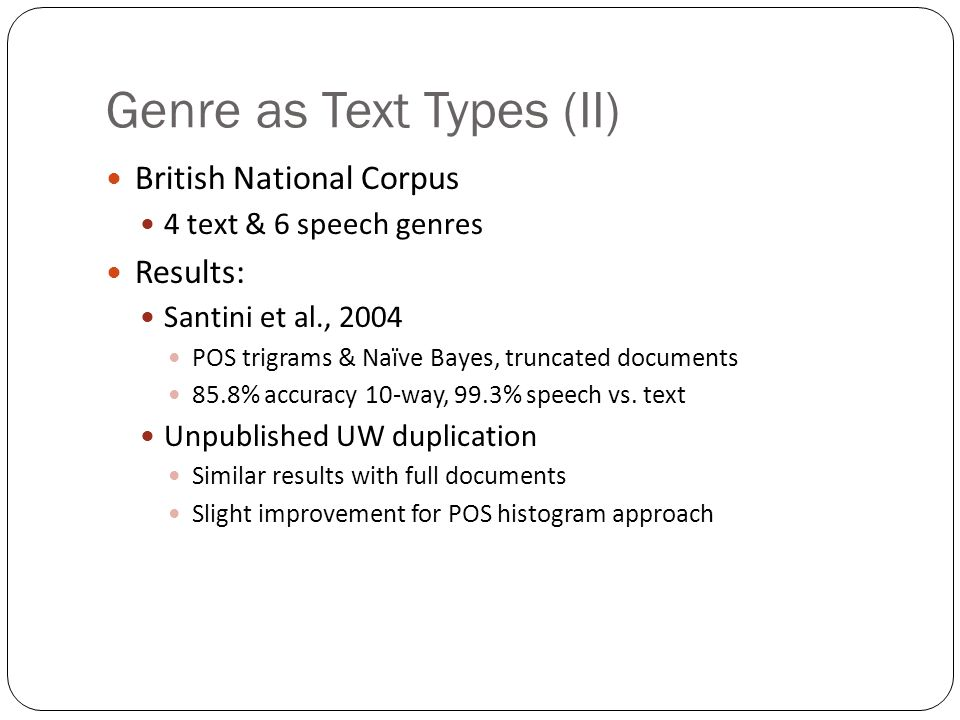 Genre as Text Types IR-motivated text types (Dewdney et al., 2001) 7 Types: Ads, bulletin board, FAQ, message board, Reuters news, radio news, TV news (ASR audio transcripts) Forced decision: 92% recall Best results with SVM & multiple feature types Most confusable categories: 1.