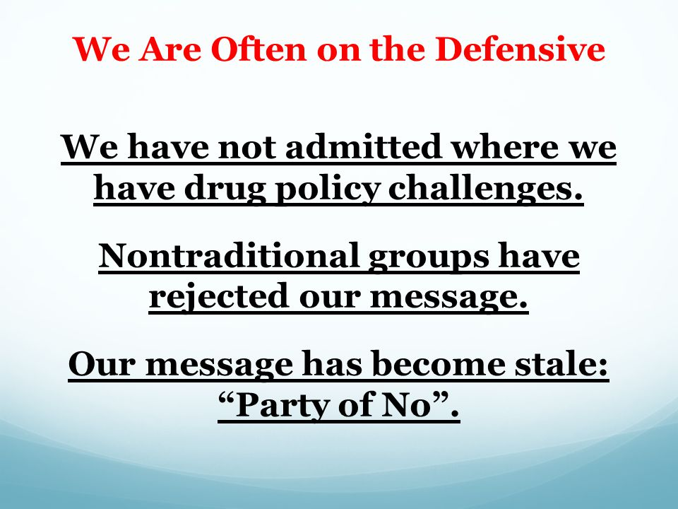 We Are Often on the Defensive We have not admitted where we have drug policy challenges.
