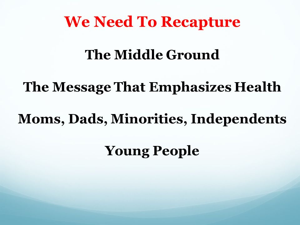 We Need To Recapture The Middle Ground The Message That Emphasizes Health Moms, Dads, Minorities, Independents Young People Kevin A.