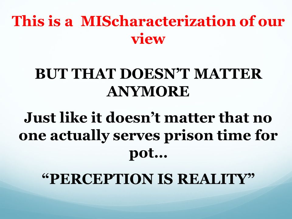 This is a MIScharacterization of our view BUT THAT DOESN'T MATTER ANYMORE Just like it doesn't matter that no one actually serves prison time for pot… PERCEPTION IS REALITY Kevin A.