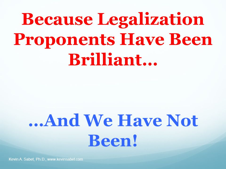 Because Legalization Proponents Have Been Brilliant… …And We Have Not Been.