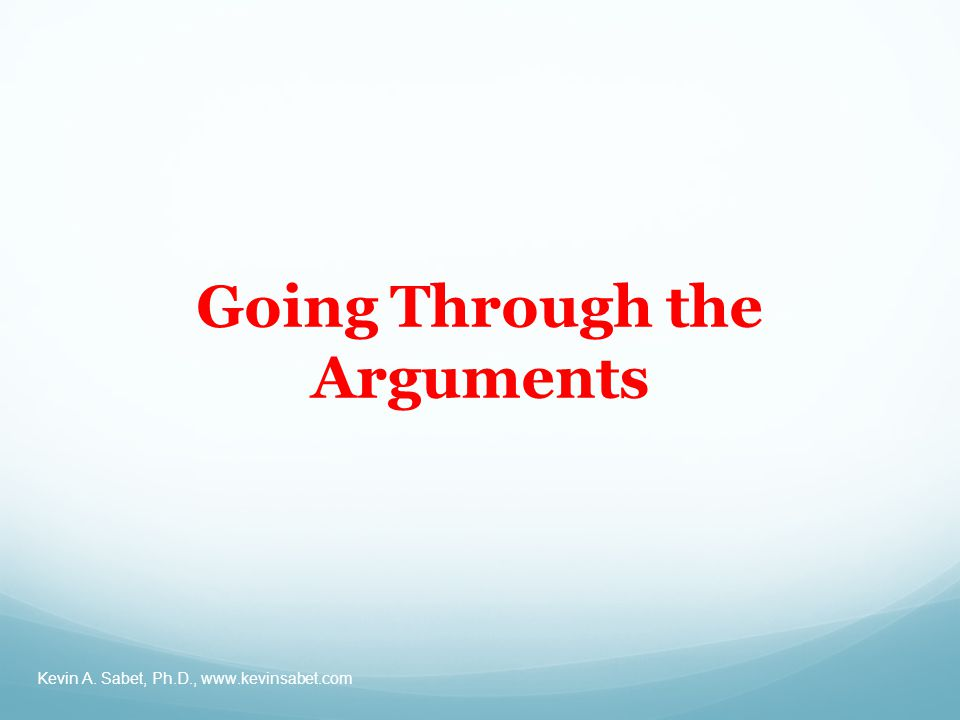 Going Through the Arguments Kevin A. Sabet, Ph.D.,