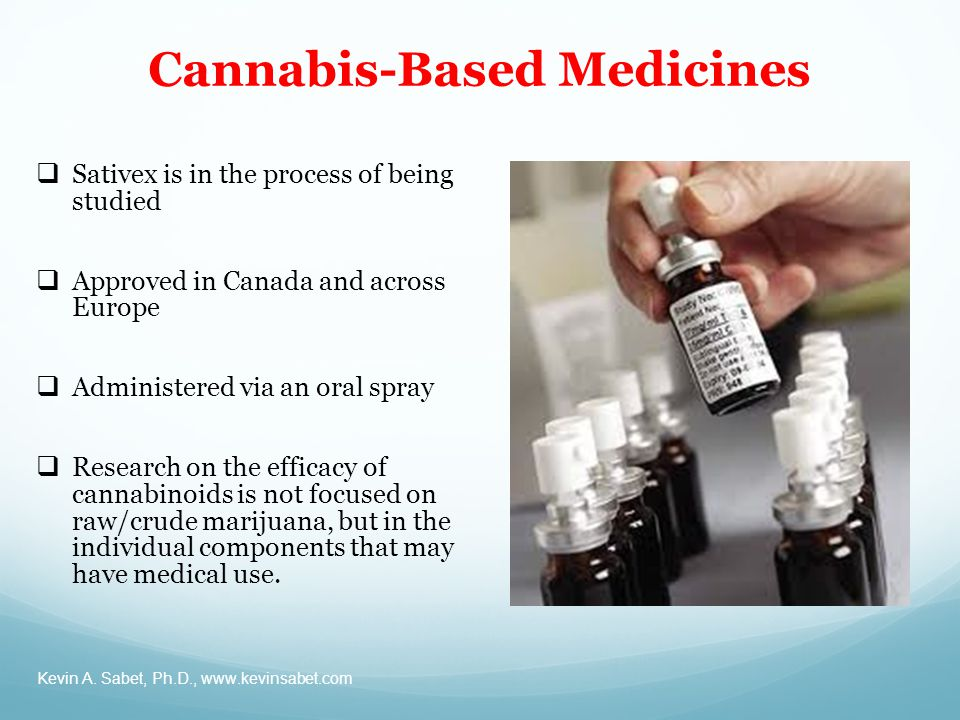 Cannabis-Based Medicines Kevin A. Sabet, Ph.D., www.kevinsabet.com  Sativex is in the process of being studied  Approved in Canada and across Europe