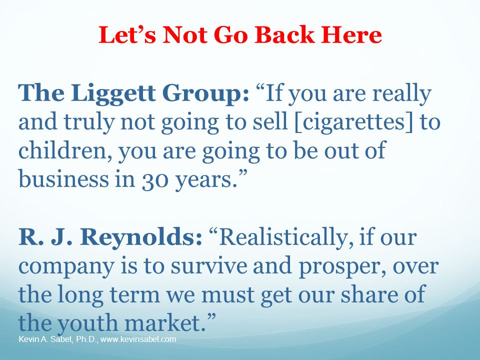 Let's Not Go Back Here The Liggett Group: If you are really and truly not going to sell [cigarettes] to children, you are going to be out of business in 30 years. R.