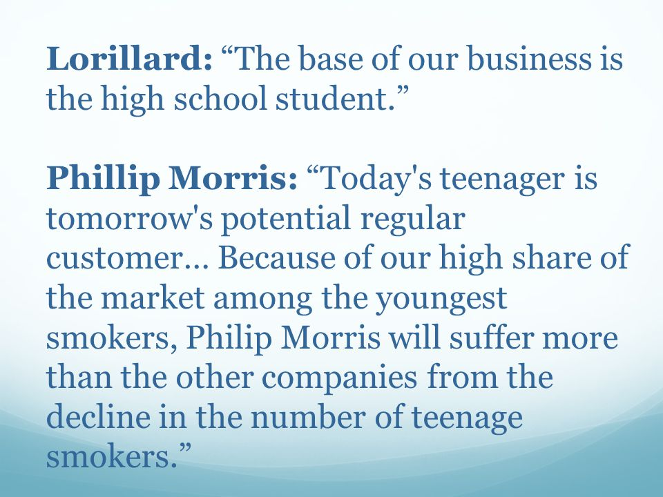 Lorillard: The base of our business is the high school student. Phillip Morris: Today s teenager is tomorrow s potential regular customer… Because of our high share of the market among the youngest smokers, Philip Morris will suffer more than the other companies from the decline in the number of teenage smokers.
