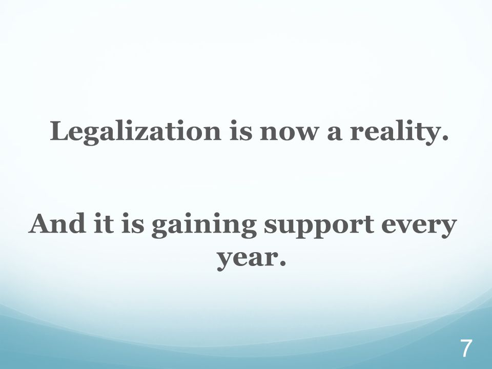 Legalization is now a reality. And it is gaining support every year. 7