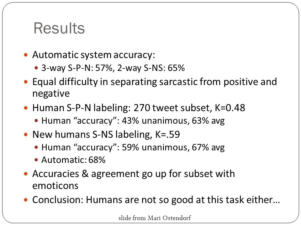 Results Automatic system accuracy: 3-way S-P-N: 57%, 2-way S-NS: 65% Equal difficulty in separating sarcastic from positive and negative Human S-P-N labeling: 270 tweet subset, K=0.48 Human accuracy : 43% unanimous, 63% avg New humans S-NS labeling, K=.59 Human accuracy : 59% unanimous, 67% avg Automatic: 68% Accuracies & agreement go up for subset with emoticons Conclusion: Humans are not so good at this task either… slide from Mari Ostendorf