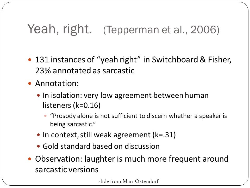 "Yeah, right. (Tepperman et al., 2006) 131 instances of ""yeah right"" in Switchboard & Fisher, 23% annotated as sarcastic Annotation: In isolation: very"