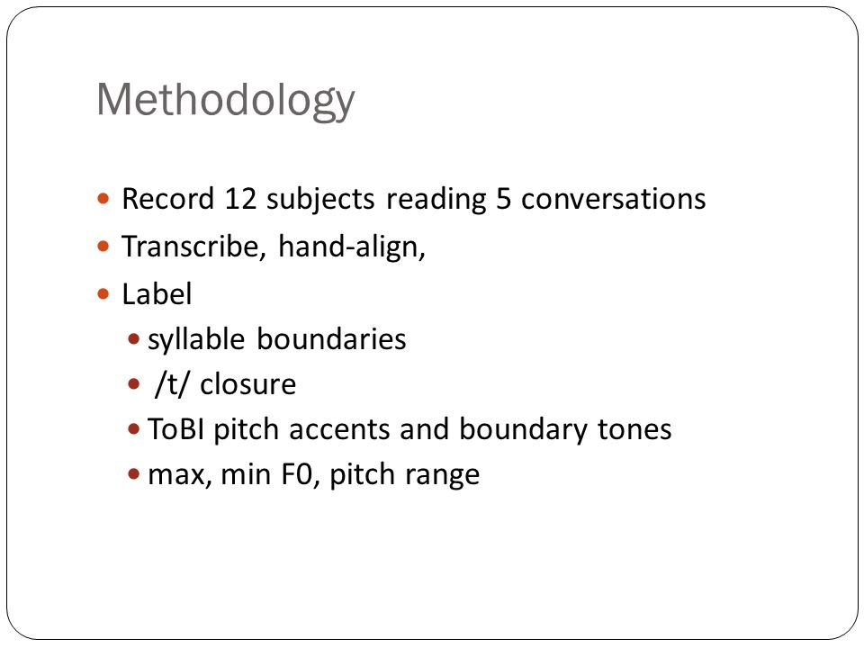 Methodology Record 12 subjects reading 5 conversations Transcribe, hand-align, Label syllable boundaries /t/ closure ToBI pitch accents and boundary tones max, min F0, pitch range