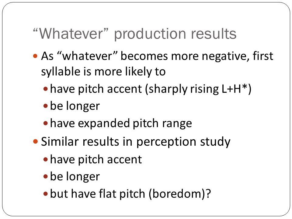 Whatever production results As whatever becomes more negative, first syllable is more likely to have pitch accent (sharply rising L+H*) be longer have expanded pitch range Similar results in perception study have pitch accent be longer but have flat pitch (boredom)?