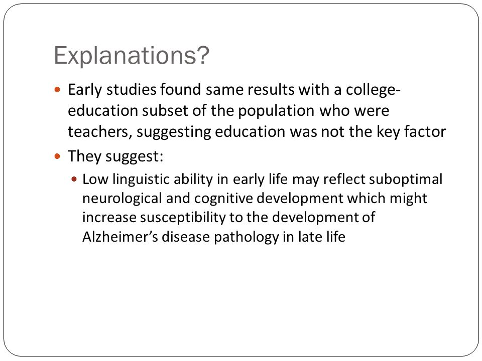 Explanations? Early studies found same results with a college- education subset of the population who were teachers, suggesting education was not the